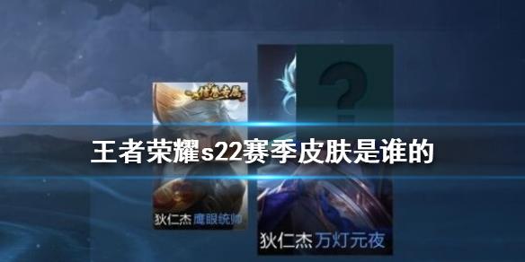 王(wang)者榮耀s22賽(sai)季皮膚是哪個 王(wang)者榮耀s22賽(sai)季皮膚介紹